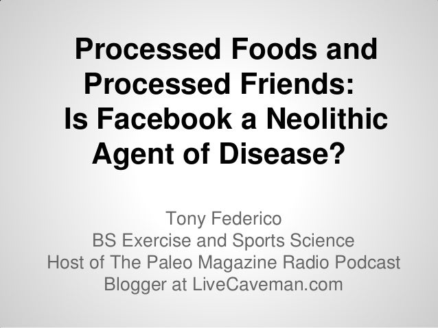 Processed Foods and Processed Friends: Is Facebook a Neolithic Agent of Disease? Tony Federico BS Exercise and Sports Scie...