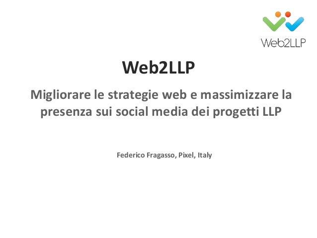 Web2LLPMigliorare le strategie web e massimizzare lapresenza sui social media dei progetti LLPFederico Fragasso, Pixel, It...