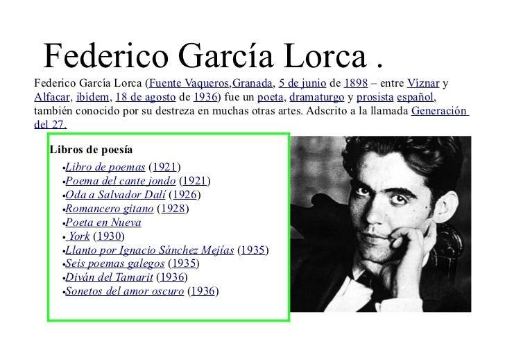 Federico García Lorca .Federico García Lorca (Fuente Vaqueros,Granada, 5 de junio de 1898 – entre Víznar yAlfacar, ibídem,...