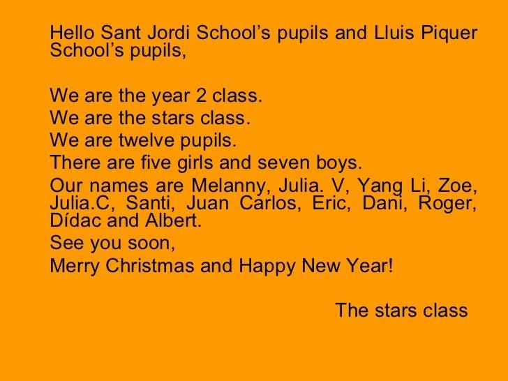 <ul><li>Hello Sant Jordi School's pupils and Lluis Piquer School's pupils, </li></ul><ul><li>We are the year 2 class. </li...