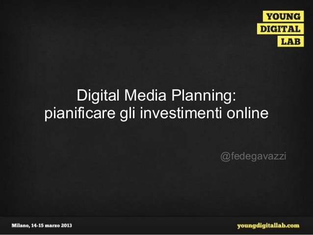 Digital Media Planning:pianificare gli investimenti online                           @fedegavazzi