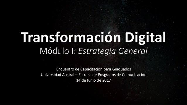Transformación Digital Módulo I: Estrategia General Encuentro de Capacitación para Graduados Universidad Austral – Escuela...