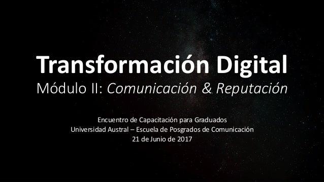 Transformación Digital Módulo II: Comunicación & Reputación Encuentro de Capacitación para Graduados Universidad Austral –...
