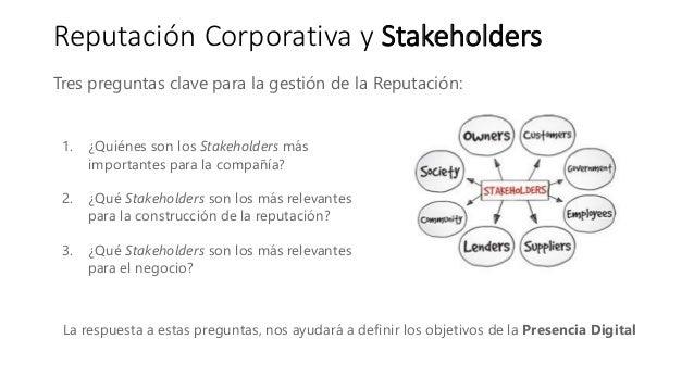 Reputación Corporativa y Stakeholders Tres preguntas clave para la gestión de la Reputación: 1. ¿Quiénes son los Stakehold...