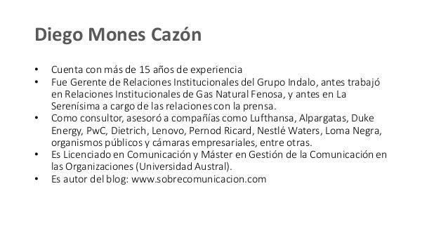 Diego Mones Cazón • Cuenta con más de 15 años de experiencia • Fue Gerente de Relaciones Institucionales del Grupo Indalo,...