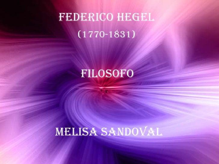 (<br />Federico Hegel<br />(1770-1831)<br />Filosofo<br />Melisa Sandoval<br />