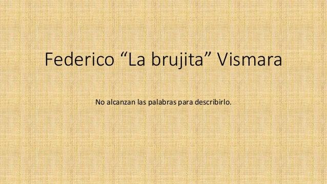 """Federico """"La brujita"""" Vismara No alcanzan las palabras para describirlo."""