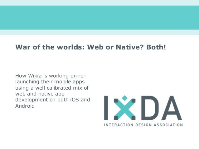 War of the worlds: Web or Native? Both!How Wikia is working on re-launching their mobile appsusing a well calibrated mix o...