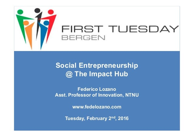 Social Entrepreneurship @ The Impact Hub Federico Lozano Asst. Professor of Innovation, NTNU www.fedelozano.com Tuesday, F...