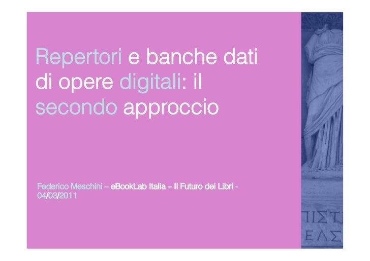 Repertori e banche datidi opere digitali: ilsecondo approccioFederico Meschini – eBookLab Italia – Il Futuro dei Libri -04...