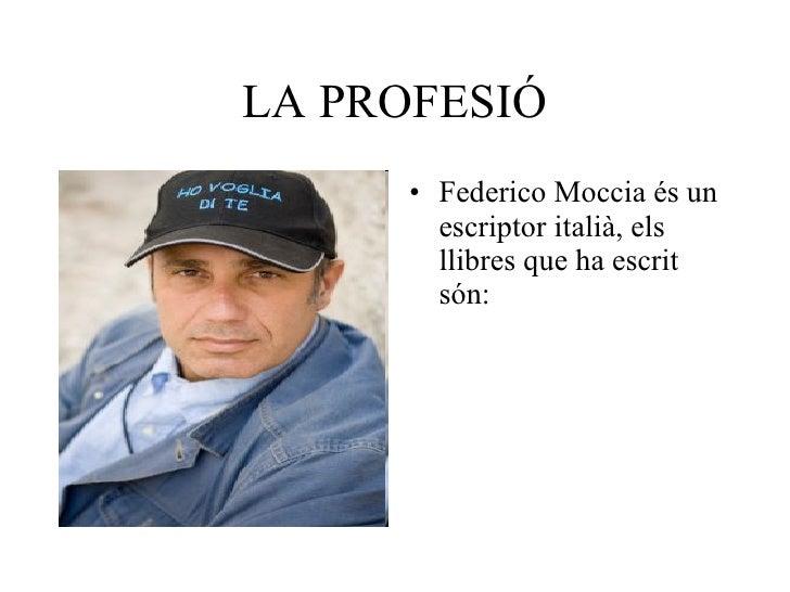 LA PROFESIÓ <ul><li>Federico Moccia és un escriptor italià, els llibres que ha escrit són: </li></ul>