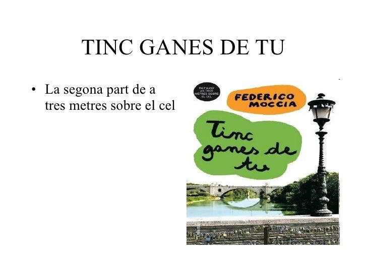 TINC GANES DE TU <ul><li>La segona part de a tres metres sobre el cel </li></ul>
