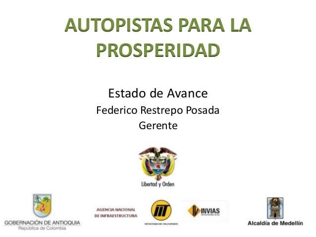 AUTOPISTAS PARA LA  PROSPERIDAD     Estado de Avance   Federico Restrepo Posada           Gerente