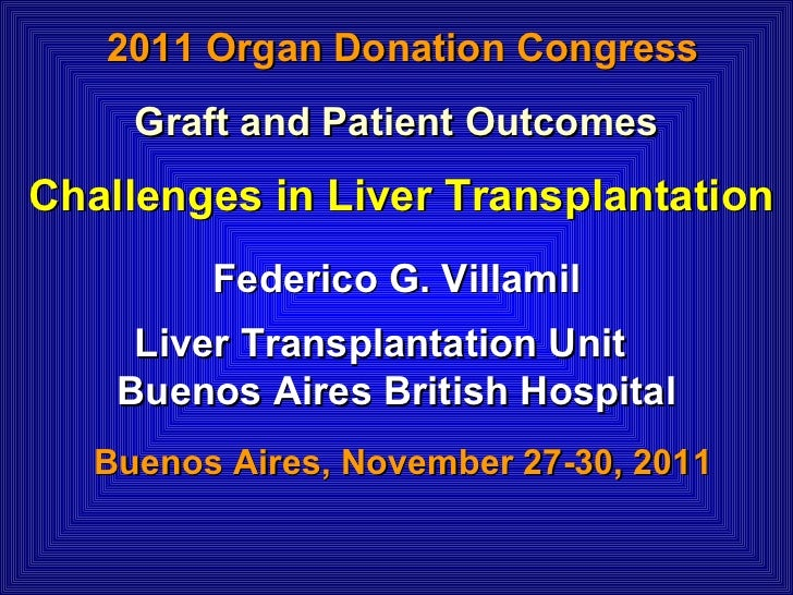 2011 Organ Donation Congress Buenos Aires, November 27-30, 2011 Graft and Patient Outcomes Challenges in Liver Transplanta...