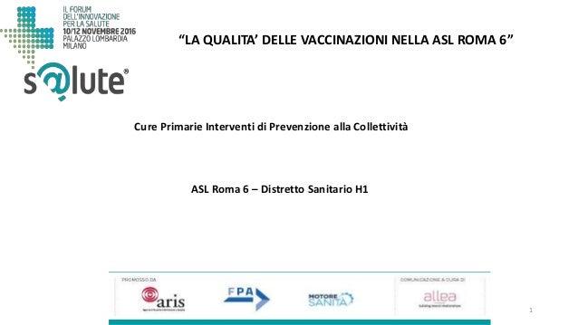 """1 """"LA QUALITA' DELLE VACCINAZIONI NELLA ASL ROMA 6"""" ASL Roma 6 – Distretto Sanitario H1 Cure Primarie Interventi di Preven..."""