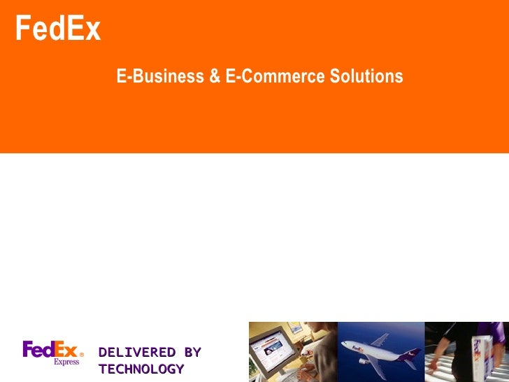 FedEx E-Business & E-Commerce Solutions DELIVERED BY TECHNOLOGY