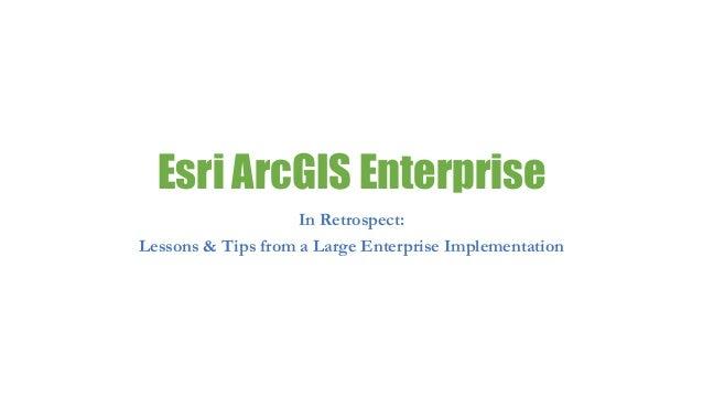 Esri ArcGIS Enterprise In Retrospect: Lessons & Tips from a Large Enterprise Implementation