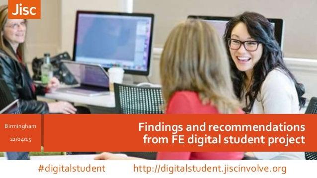 Findings and recommendations from FE digital student project Birmingham 22/04/15 #digitalstudent http://digitalstudent.jis...