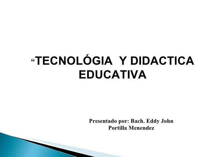 """"""" TECNOLÓGIA  Y DIDACTICA EDUCATIVA Presentado por: Bach. Eddy John Portilla Menendez"""