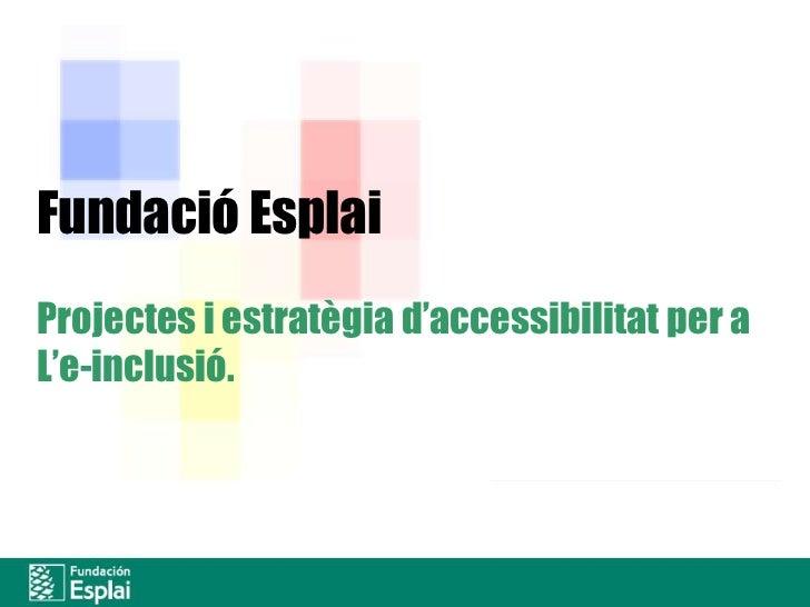Fundació Esplai<br />Projectes i estratègiad'accessibilitat per a<br />L'e-inclusió.<br />Fundación Acción Social,<br />Ed...