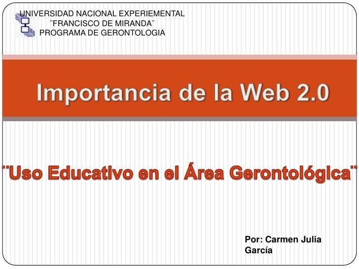 UNIVERSIDAD NACIONAL EXPERIEMENTAL<br />¨FRANCISCO DE MIRANDA¨<br />PROGRAMA DE GERONTOLOGIA<br />Importancia de la Web 2....
