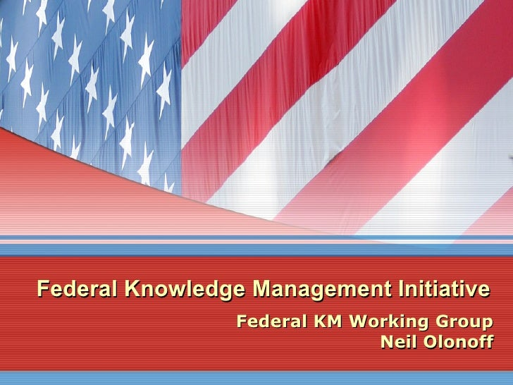 Federal Knowledge Management Initiative Federal KM Working Group Neil Olonoff