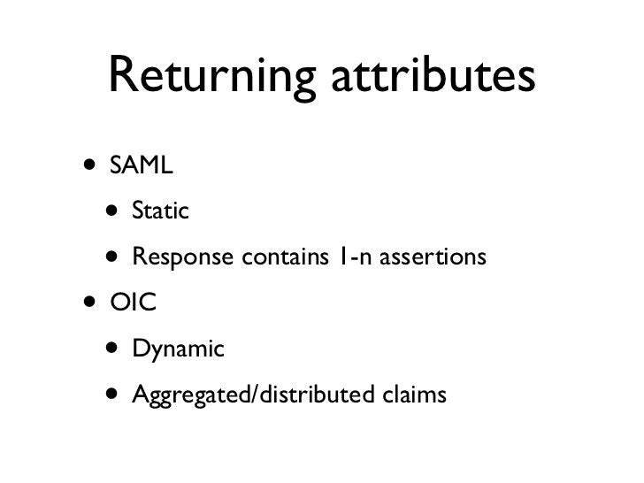 Returning attributes• SAML • Static • Response contains 1-n assertions• OIC • Dynamic • Aggregated/distributed claims
