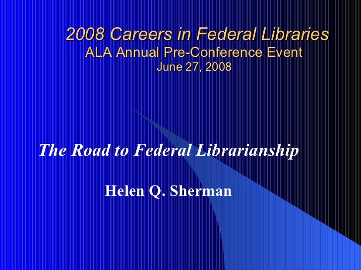 2008 Careers in Federal Libraries ALA Annual Pre-Conference Event June 27, 2008 The Road to Federal Librarianship Helen Q....