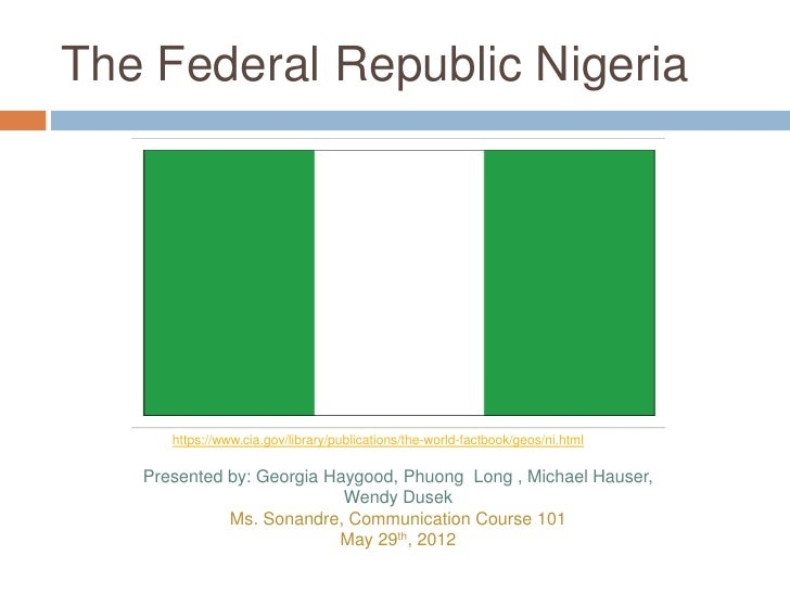 The Federal Republic Nigeria      https://www.cia.gov/library/publications/the-world-factbook/geos/ni.html   Presented by:...