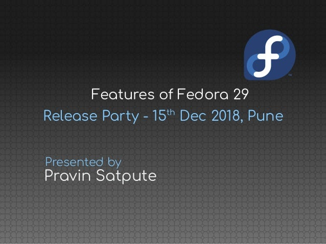 Release Party - 15th Dec 2018, Pune Pravin Satpute Presented by Features of Fedora 29