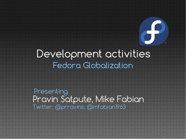 Fedora Globalization Pravin Satpute, Mike Fabian Presenting Twitter: @prravins, @mfabian1963 Development activities