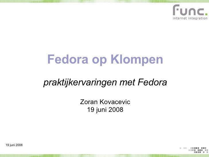 Fedora op Klompen praktijkervaringen met Fedora Zoran Kovacevic 19 juni 2008