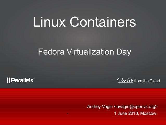 Andrey Vagin <avagin@openvz.org>● 1 June 2013, Moscow<Linux ContainersFedora Virtualization Day