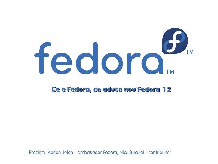 Ce e Fedora, ce aduce nou Fedora 12     Prezinta: Adrian Joian - ambasador Fedora, Nicu Buculei - contribuitor