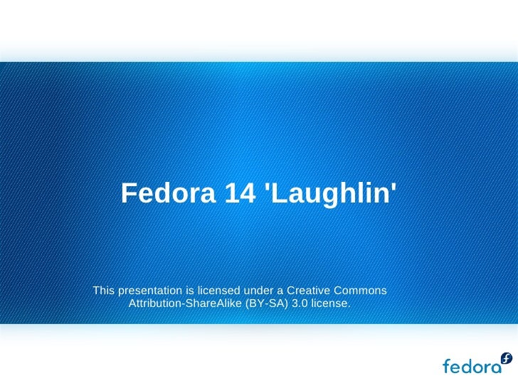 Fedora 14 'Laughlin' This presentation is licensed under a Creative Commons Attribution-ShareAlike (BY-SA) 3.0 license.
