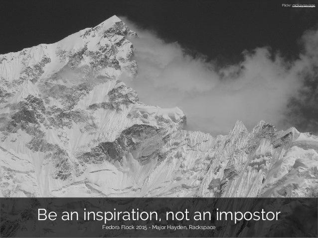 Be an inspiration, not an impostor Fedora Flock 2015 - Major Hayden, Rackspace Flickr: mckaysavage