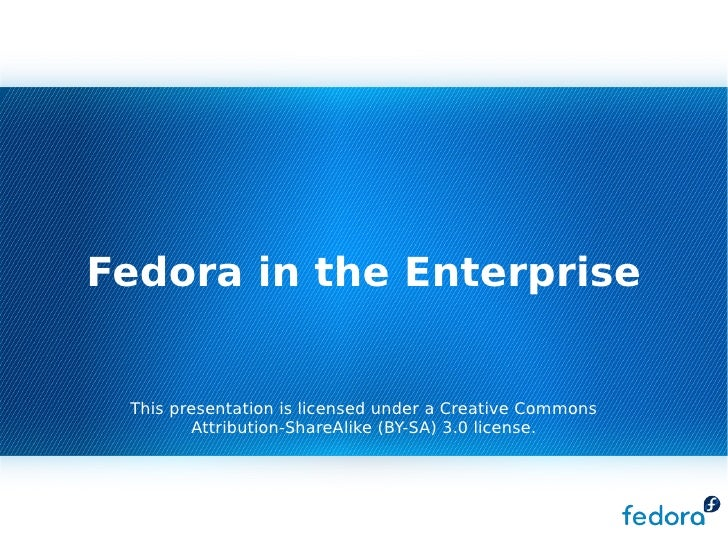 Fedora in the Enterprise    This presentation is licensed under a Creative Commons         Attribution-ShareAlike (BY-SA) ...