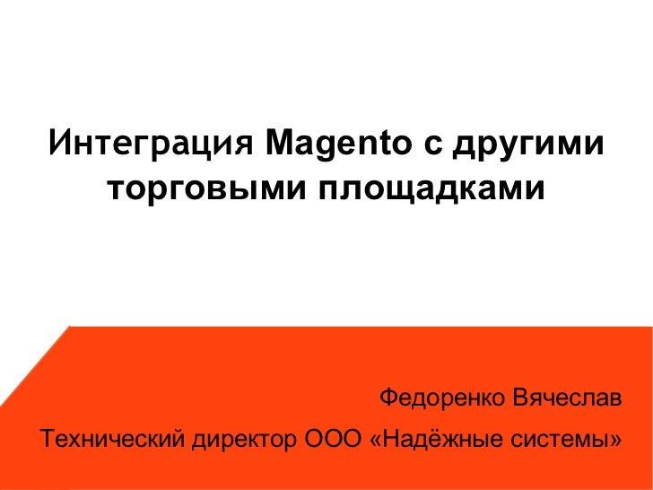 Интеграция Magento с другими   торговыми площадками                         Федоренко ВячеславТехнический директор ООО «На...