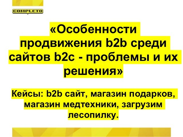 «Особенности  продвижения b2b средисайтов b2c - проблемы и их        решения»Кейсы: b2b сайт, магазин подарков,  магазин м...