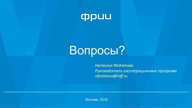 Вопросы? Москва, 2015 Наталия Федотова Руководитель акселерационных программ nfedotova@iidf.ru