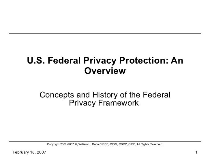 U.S. Federal Privacy Protection: An Overview Concepts and History of the Federal Privacy Framework  February 18, 2007