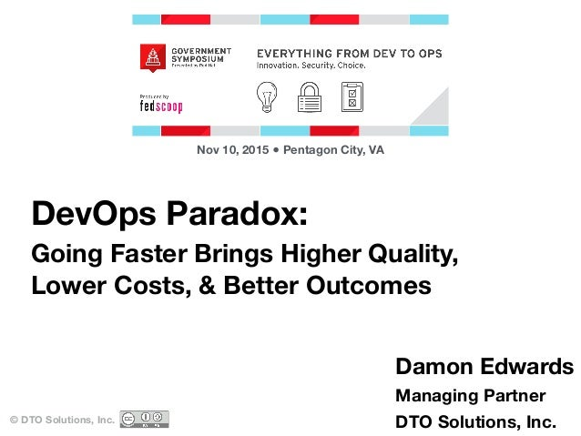 DevOps Paradox: Going Faster Brings Higher Quality, Lower Costs, & Better Outcomes © DTO Solutions, Inc. Nov 10, 2015 ● Pe...