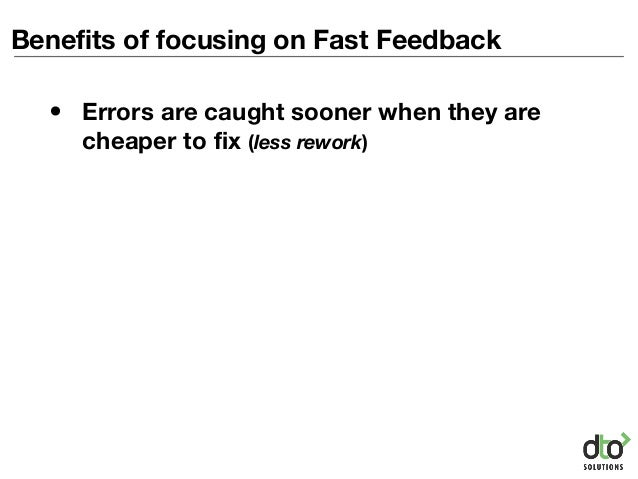 Benefits of focusing on Fast Feedback • Errors are caught sooner when they are cheaper to fix (less rework)