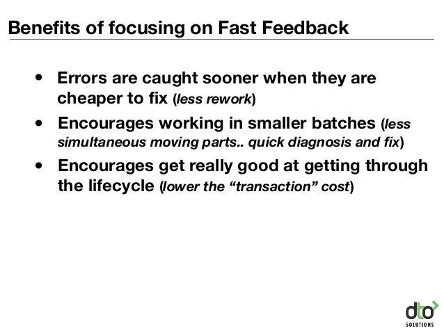 Benefits of focusing on Fast Feedback • Encourages working in smaller batches (less simultaneous moving parts.. quick diag...