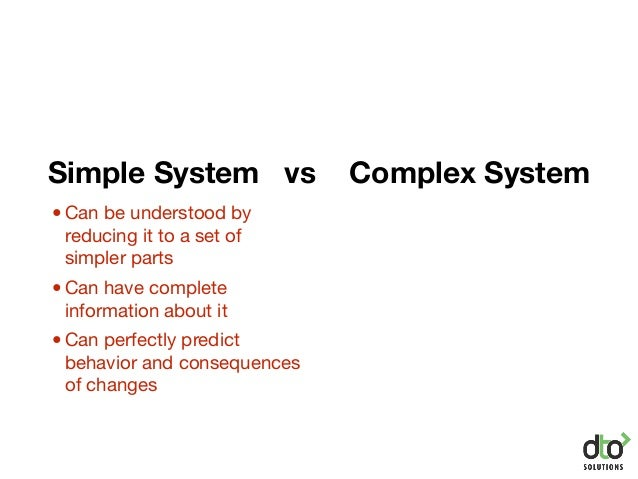 Simple System vs Complex System •Can be understood by reducing it to a set of simpler parts •Can have complete information...