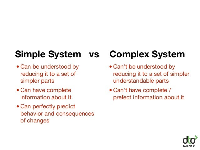 Simple System vs Complex System •Can't be understood by reducing it to a set of simpler understandable parts •Can't have c...
