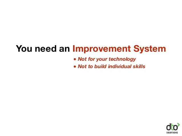You need an Improvement System ● Not for your technology ● Not to build individual skills