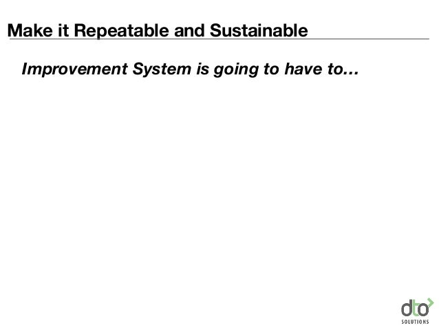 Make it Repeatable and Sustainable Improvement System is going to have to…