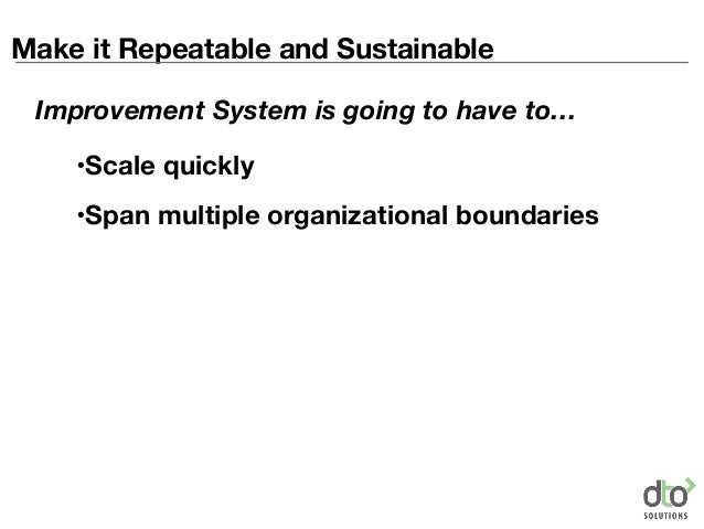 Make it Repeatable and Sustainable •Scale quickly •Span multiple organizational boundaries Improvement System is going to ...
