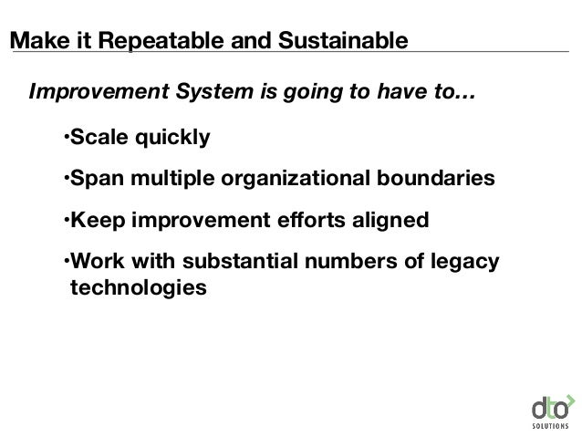 Make it Repeatable and Sustainable •Scale quickly •Span multiple organizational boundaries •Keep improvement efforts align...